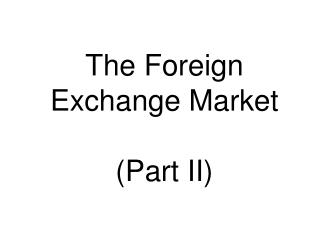The Foreign Exchange Market  Part II
