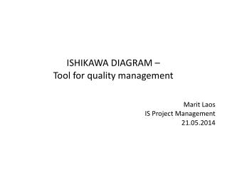 ISHIKAWA DIAGRAM –  Tool for quality management  Marit Laos IS Project Management 21.05.2014