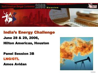India's Energy Challenge June 28 & 29, 2006, Hilton Americas, Houston Panel Session 3B  LNG/GTL