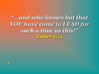 """""""…and who knows but that YOU have come to LEAD for such a time as this!""""  Esther 4:14"""