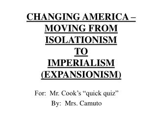 CHANGING AMERICA – MOVING FROM  ISOLATIONISM  TO  IMPERIALISM (EXPANSIONISM)