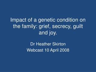 Impact of a genetic condition on the family: grief, secrecy, guilt and joy.