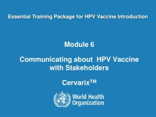 Module 6 Communicating about   HPV Vaccine with  Stakeholders Cervarix TM