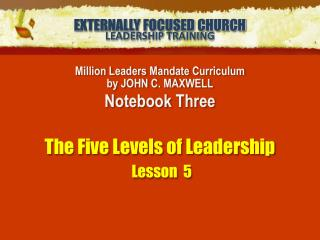 Million Leaders Mandate Curriculum by JOHN C. MAXWELL Notebook Three The Five Levels of Leadership