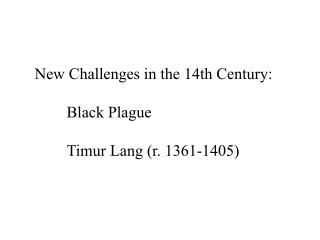 New Challenges in the 14th Century: 	Black Plague Timur  Lang (r. 1361-1405)