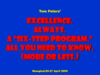 "Tom Peters' Excellence. Always. a ""Six-step Program."" All You need to know. (More or less.)"