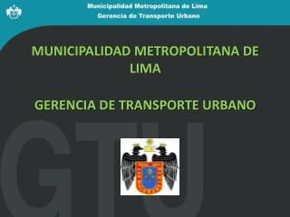 MUNICIPALIDAD METROPOLITANA DE LIMA GERENCIA DE TRANSPORTE URBANO