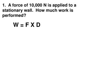 1.  A force of 10,000 N is applied to a stationary wall.  How much work is performed?
