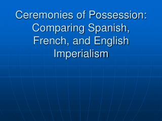 Ceremonies of Possession: Comparing Spanish, French, and English Imperialism
