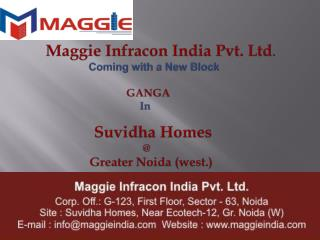 Maggie  Infracon  India Pvt. Ltd . Coming with a New  Block 	      GANGA In Suvidha  Homes