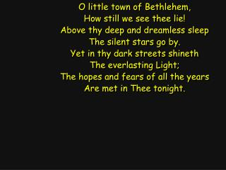 O little town of Bethlehem, How still we see thee lie! Above thy deep and dreamless sleep