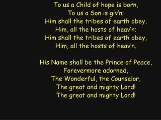 To us a Child of hope is born, To us a Son is giv'n; Him shall the tribes of earth obey,
