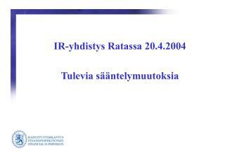 IR-yhdistys Ratassa 20.4.2004  Tulevia s  ntelymuutoksia