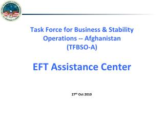 Task Force for Business & Stability Operations -- Afghanistan (TFBSO-A) EFT Assistance Center