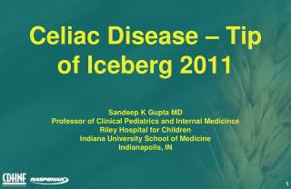 Celiac Disease   Tip of Iceberg 2011  Sandeep K Gupta MD Professor of Clinical Pediatrics and Internal Medicince Riley H