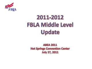2011-2012 FBLA Middle Level Update ABEA 2011 Hot Springs Convention Center July 27 , 2011