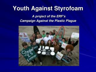 Youth Against Styrofoam A project of the ERF's  Campaign Against the Plastic Plague