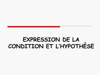 EXPRESSION DE LA CONDITION ET L HYPOTH SE