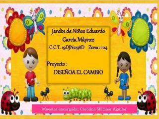 Jardin de Niños Eduardo García Máynez C.C.T. 19DJN2138D    Zona : 104 Proyecto : DISEÑOA EL CAMBIO