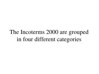 The Incoterms 2000 are grouped in four different categories