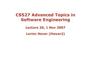 CS527 Advanced Topics in Software Engineering  Lecture 20, 1 Nov 2007 Lorinc Hever lhever2