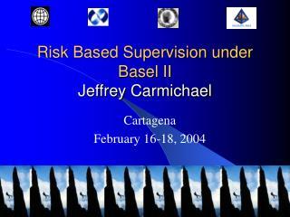 Risk Based Supervision under Basel II Jeffrey Carmichael