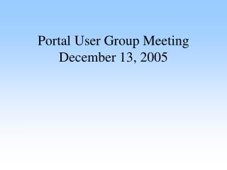 Portal User Group Meeting December 13, 2005