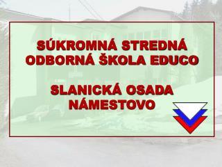 SÚKROMNÁ STREDNÁ ODBORNÁ ŠKOLA EDUCO  SLANICKÁ OSADA NÁMESTOVO