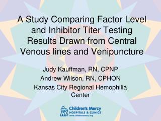 Judy Kauffman, RN, CPNP Andrew Wilson, RN, CPHON Kansas City Regional Hemophilia Center