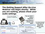 Welcome   The Getting Support After Go-Live Webinar will begin shortly.  While you are waiting, please check your audio