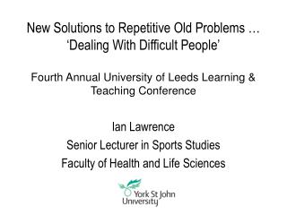 New Solutions to Repetitive Old Problems     Dealing With Difficult People    Fourth Annual University of Leeds Learning