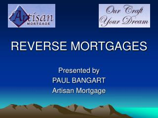 REVERSE MORTGAGESPresented byPAUL BANGARTArtisan Mortgage