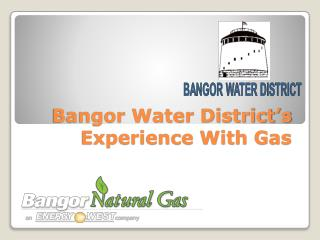 Bangor Water District's Experience With Gas