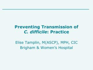 Preventing Transmission of  C. difficile : Practice