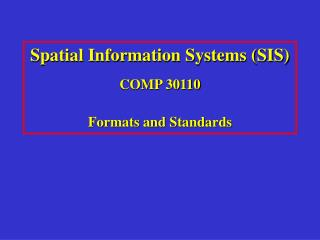 Spatial Information Systems (SIS) COMP 30110 Formats and Standards