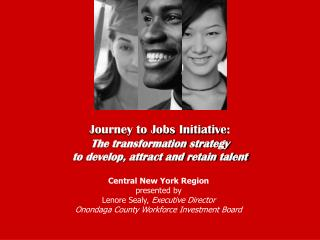 Journey to Jobs Initiative :  The transformation strategy  to develop, attract and retain talent