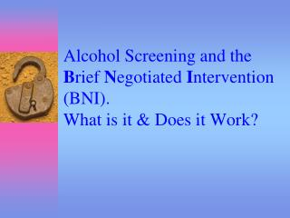 Alcohol Screening and the  B rief  N egotiated  I ntervention (BNI). What is it & Does it Work?
