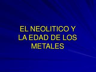 EL NEOLITICO Y LA EDAD DE LOS METALES