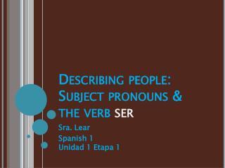Describing people:  Subject pronouns & the verb  ser