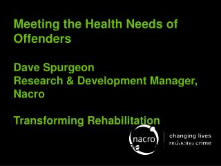 Meeting the Health Needs of Offenders  Dave Spurgeon Research & Development Manager, Nacro