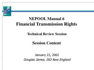 NEPOOL Manual 6 Financial Transmission Rights     Technical Review Session   Session Content