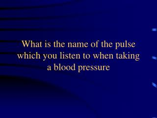 What is the name of the pulse which you listen to when taking  a blood pressure