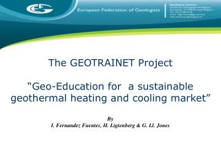 The GEOTRAINET Project   Geo-Education for  a sustainable geothermal heating and cooling market   By I. Fernandez Fuente