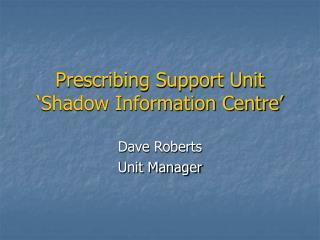 Prescribing Support Unit 'Shadow Information Centre'