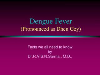 Dengue Fever (Pronounced as Dhen Gey)