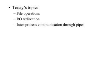 Today's topic: File operations I/O redirection Inter-process communication through pipes