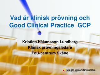 Vad är klinisk prövning och  Good Clinical Practice  GCP