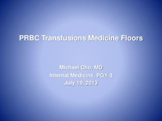PRBC Transfusions Medicine Floors Michael Cho, MD Internal Medicine, PGY-3  July 19, 2013
