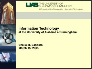 Information Technology at the University of Alabama at Birmingham Sheila M. Sanders March 15, 2005