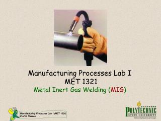 Manufacturing Processes Lab I  MET 1321 Metal Inert Gas Welding ( MIG )